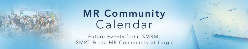 MR Community Calendar: Future Events from ISMRM, SMRT & the MR Community at Large